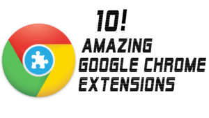 Top 10 Amazing Google Chrome Extensions You Should Know
