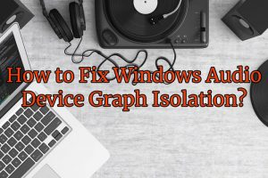 How to Fix Windows Audio Device Graph Isolation?