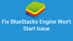How to Fix Bluestacks Engine Won't Start Issue